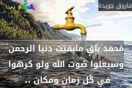 مُحمد باقٍ مابقيّت دنيا الرحمن وسيعلوا صُوت الله ولو كرهوا في كُل زمانٍ ومكان .. -فاروق جويدة