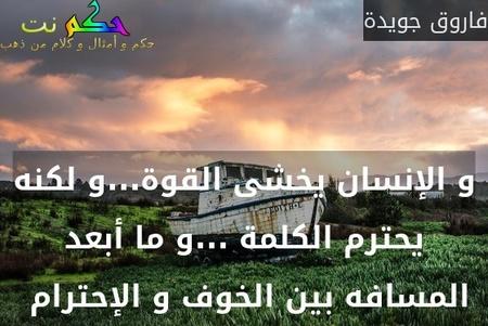 و الإنسان يخشى القوة...و لكنه يحترم الكلمة ...و ما أبعد المسافه بين الخوف و الإحترام -فاروق جويدة