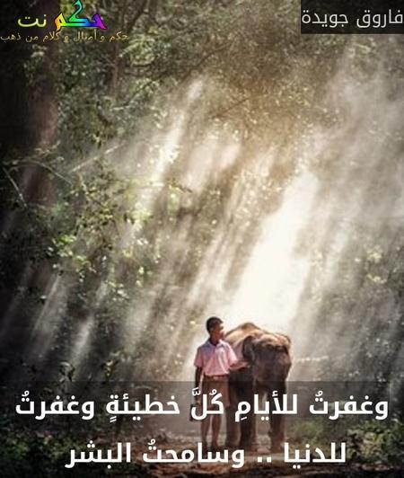 وغفرتُ للأيامِ كُلَّ خطيئةٍ وغفرتُ للدنيا .. وسامحتُ البشر -فاروق جويدة