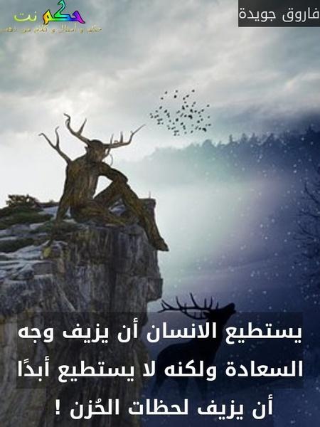 يستطيع الانسان أن يزيف وجه السعادة ولكنه لا يستطيع أبدًا أن يزيف لحظات الحُزن ! -فاروق جويدة