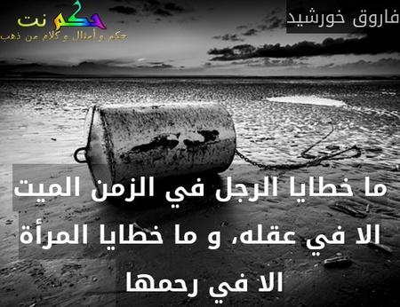 ما خطايا الرجل في الزمن الميت الا في عقله، و ما خطايا المرأة الا في رحمها -فاروق خورشيد