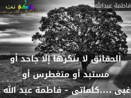 الحقائق لا ينكرها إلا جاحد أو مستبد أو متغطرس أو غبى ....كلماتى – فاطمة عبد الله -فاطمة عبدالله