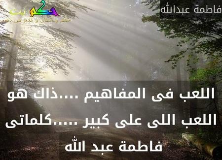 اللعب فى المفاهيم ....ذاك هو اللعب اللى على كبير .....كلماتى فاطمة عبد الله -فاطمة عبدالله