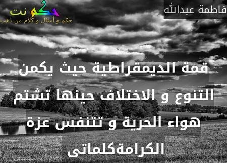 قمة الديمقراطية حيث يكمن التنوع و الاختلاف حينها تشتم هواء الحرية و تتنفس عزة الكرامةكلماتى -فاطمة عبدالله