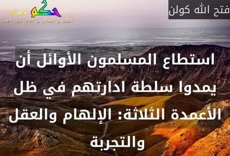 استطاع المسلمون الأوائل أن يمدوا سلطة ادارتهم في ظل الأعمدة الثلاثة: الإلهام والعقل والتجربة -فتح الله كولن