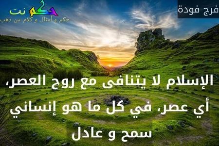 الإسلام لا يتنافى مع روح العصر، أي عصر، في كل ما هو إنساني سمح و عادل -فرج فودة
