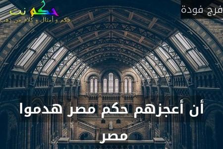 أن أعجزهم حكم مصر هدموا مصر -فرج فودة