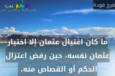 ما كان اغتيال عثمان إلا اختيار عثمان نفسه، حين رفض اعتزال الحكم أو القصاص منه. -فرج فودة