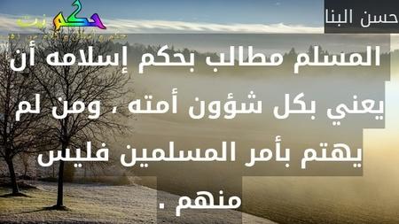 المسلم مطالب بحكم إسلامه أن يعني بكل شؤون أمته ، ومن لم يهتم بأمر المسلمين فليس منهم .-حسن البنا