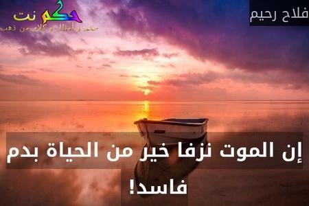 إن الموت نزفا خير من الحياة بدم فاسد! -فلاح رحيم
