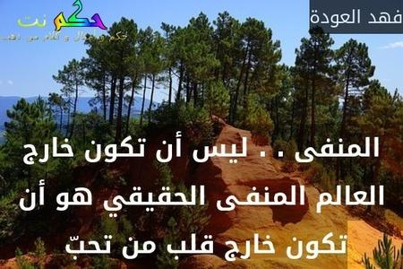 المنفى . . ليس أن تكون خارج العالم المنفـى الحقيقي هو أن تكون خارج قلب من تحبّ -فهد العودة