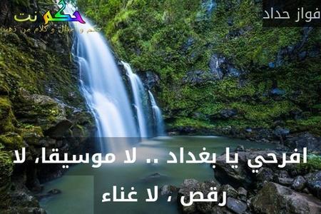 افرحي يا بغداد .. لا موسيقا، لا رقص ، لا غناء -فواز حداد