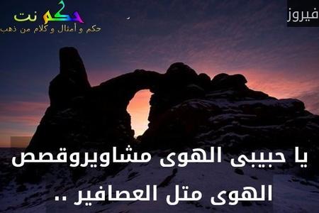 يا حبيبى الهوى مشاويروقصص الهوى متل العصافير .. -فيروز