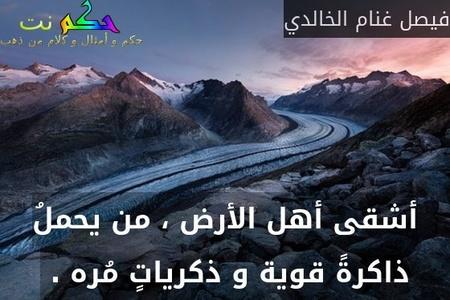 أشقى أهل الأرض ، من يحملُ ذاكرةً قوية و ذكرياتٍ مُره . -فيصل غنام الخالدي