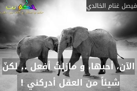 الآن، أحبها، و مازلتُ أفعل .. لكنّ شيئاً من العقل أدركني ! -فيصل غنام الخالدي