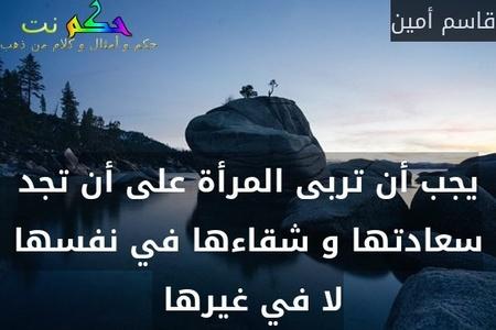 يجب أن تربى المرأة على أن تجد سعادتها و شقاءها في نفسها لا في غيرها -قاسم أمين