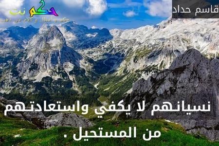 نسيانـهم لا يكفي واستعادتـهم من المستحيل . -قاسم حداد