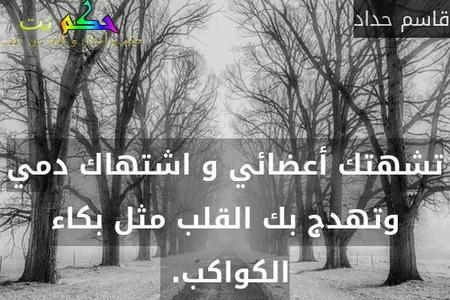 تشهتك أعضائي و اشتهاك دمي وتهدج بك القلب مثل بكاء الكواكب. -قاسم حداد