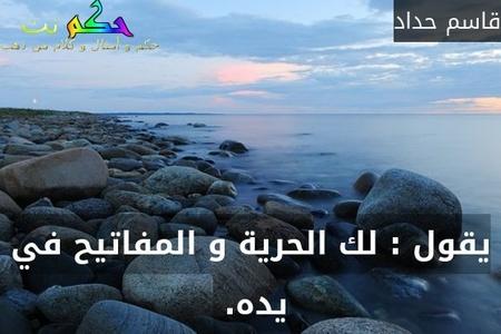 يقول : لك الحرية و المفاتيح في يده. -قاسم حداد