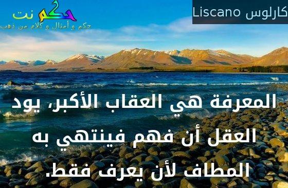 المعرفة هي العقاب الأكبر، يود العقل أن فهم فينتهي به المطاف لأن يعرف فقط. -كارلوس Liscano