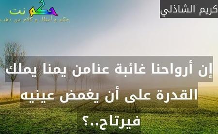 إن أرواحنا غائبة عنامن يمنا يملك القدرة على أن يغمض عينيه فيرتاح..؟ -كريم الشاذلي
