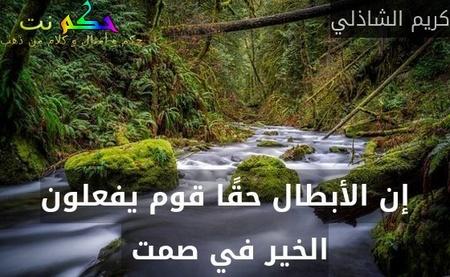 إن الأبطال حقًا قوم يفعلون الخير في صمت -كريم الشاذلي