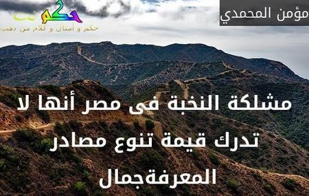 مشلكة النخبة فى مصر أنها لا تدرك قيمة تنوع مصادر المعرفةجمال -مؤمن المحمدي