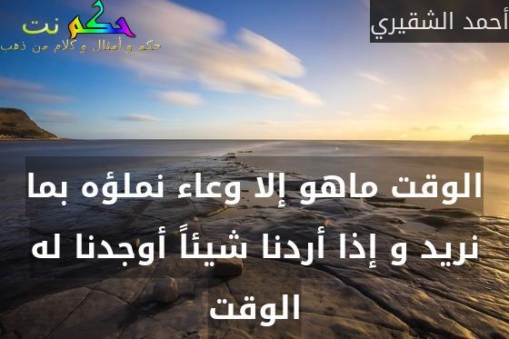 الوقت ماهو إلا وعاء نملؤه بما نريد و إذا أردنا شيئاً أوجدنا له الوقت-أحمد الشقيري
