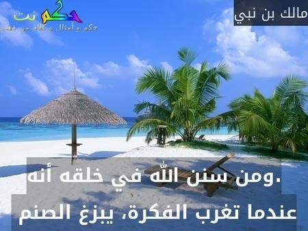 .ومن سنن الله في خلقه أنه عندما تغرب الفكرة، يبزغ الصنم -مالك بن نبي