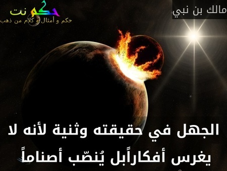 الجهل في حقيقته وثنية لأنه لا يغرس أفكاراًبل يُنصّب أصناماً -مالك بن نبي