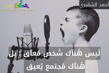 لَيس هُنآك شَخص مُعآق ؛ بَل هُنآك مُجتمع يُعيق -أحمد الشقيري
