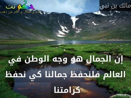 إن الجمال هو وجه الوطن في العالم فلنحفظ جمالنا كي نحفظ كرامتنا -مالك بن نبي