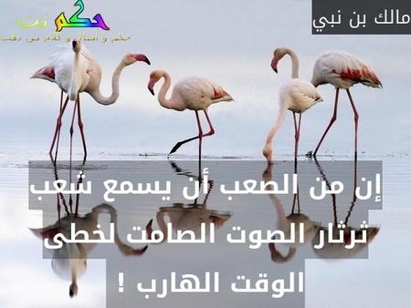 إن من الصعب أن يسمع شعب ثرثار الصوت الصامت لخطى الوقت الهارب ! -مالك بن نبي