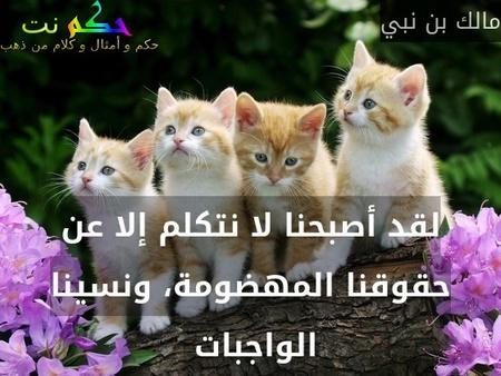 لقد أصبحنا لا نتكلم إلا عن حقوقنا المهضومة، ونسينا الواجبات -مالك بن نبي