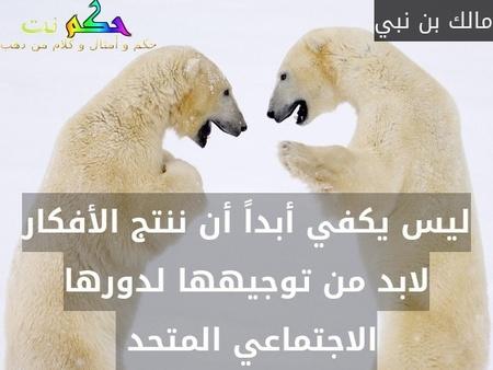 ليس يكفي أبداً أن ننتج الأفكار لابد من توجيهها لدورها الاجتماعي المتحد -مالك بن نبي