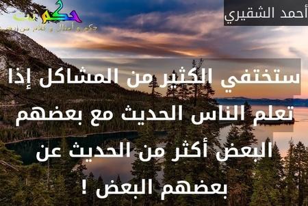 ستختفي الكثير من المشاكل إذا تعلم الناس الحديث مع بعضهم البعض أكثر من الحديث عن بعضهم البعض !-أحمد الشقيري