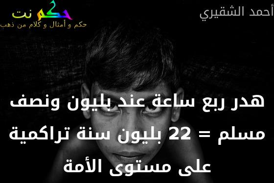 هدر ربع ساعة عند بليون ونصف مسلم = 22 بليون سنة تراكمية على مستوى الأمة-أحمد الشقيري