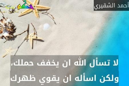 لا تسأل الله ان يخفف حملك، ولكن اسأله ان يقوي ظهرك-أحمد الشقيري