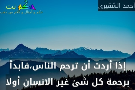 إذا أردت أن ترحم الناس،فابدأ برحمة كل شئ غير الانسان أولا-أحمد الشقيري