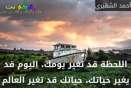 اللحظة قد تغير يومك. اليوم قد يغير حياتك. حياتك قد تغير العالم-أحمد الشقيري