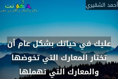 عليك في حياتك بشكل عام أن تختار المعارك التي تخوضها والمعارك التي تهملها-أحمد الشقيري