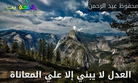 العدل لا يبني إلا علي المعاناة -محفوظ عبد الرحمن