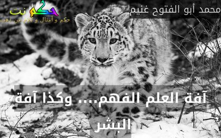 آفة العلم الفهم.... وكذا آفة البشر -محمد أبو الفتوح غنيم