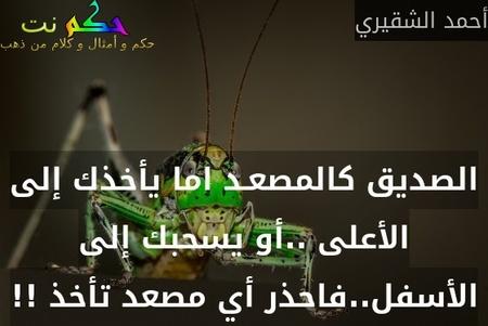 الصديق كالمصعـد اما يأخذك إلى الأعلى ..أو يسحبك إلى الأسفل..فاحذر أي مصعد تأخذ !!-أحمد الشقيري