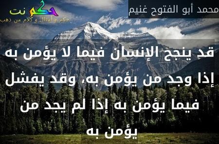 قد ينجح الإنسان فيما لا يؤمن به إذا وجد من يؤمن به، وقد يفشل فيما يؤمن به إذا لم يجد من يؤمن به -محمد أبو الفتوح غنيم