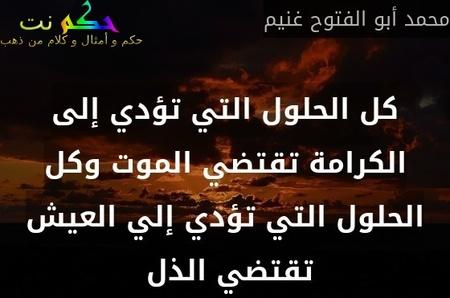 كل الحلول التي تؤدي إلى الكرامة تقتضي الموت وكل الحلول التي تؤدي إلي العيش تقتضي الذل -محمد أبو الفتوح غنيم