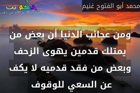 ومن عجائب الدنيا أن بعض من يمتلك قدمين يهوى الزحف وبعض من فقد قدميه لا يكف عن السعي للوقوف -محمد أبو الفتوح غنيم