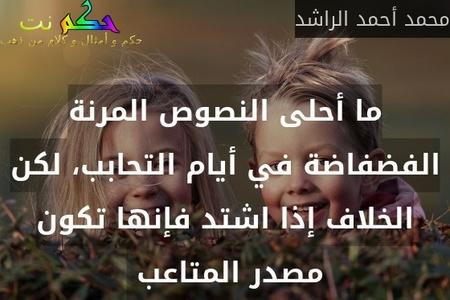 ما أحلى النصوص المرنة الفضفاضة في أيام التحابب، لكن الخلاف إذا اشتد فإنها تكون مصدر المتاعب -محمد أحمد الراشد