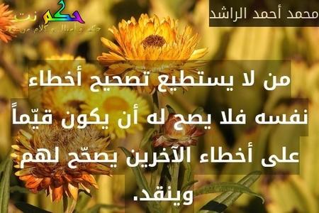 من لا يستطيع تصحيح أخطاء نفسه فلا يصح له أن يكون قيّماً على أخطاء الآخرين يصحّح لهم وينقد. -محمد أحمد الراشد