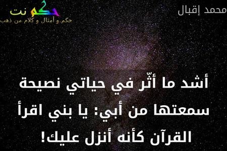 أشد ما أثّر في حياتي نصيحة سمعتها من أبي: يا بني اقرأ القرآن كأنه أنزل عليك! -محمد إقبال